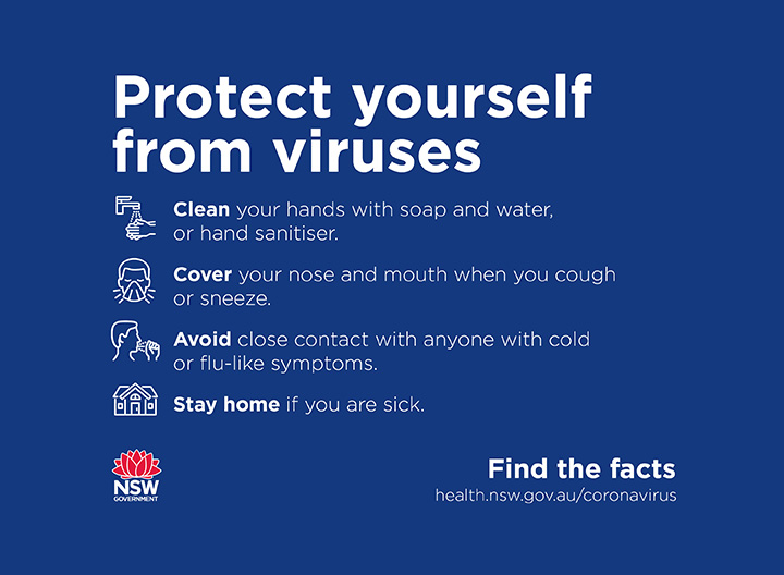 Protect yourself from viruses. Clean your hands, cover your nose and mouth when you cough or sneeze, avoid close contact with anyone with cold or flu-like symptoms, stay home if you are sick.